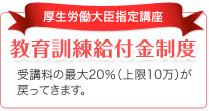 厚生労働大臣指定講座 教育訓練給付金制度 受講料の最大20%(上限10万)が戻ってきます